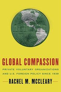 Global Compassion: Private Voluntary Organizations and U.S. Foreign Policy since 1939 - Rachel M. McCleary - cover
