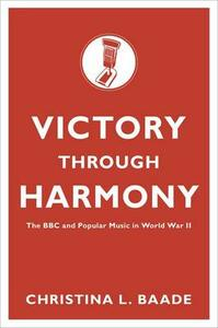 Victory through Harmony: The BBC and Popular Music in World War II - Christina L. Baade - cover