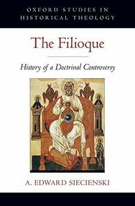The Filioque: History of a Doctrinal Controversy - A. Edward Siecienski - cover
