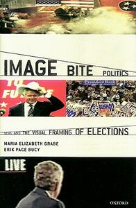 Image Bite Politics: News and the Visual Framing of Elections - Maria Elizabeth Grabe,Erik Page Bucy - cover