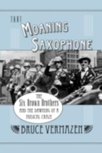 That Moaning Saxophone: THe Six Brown Brothers and the Dawning of a Musical Craze - Bruce Vermazen - cover