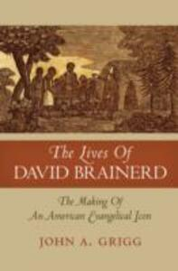 The Lives of David Brainerd: The Making of an American Evangelical Icon - John A. Grigg - cover