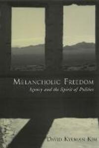Melancholic Freedom: Agency and the Spirit of Politics - David Kyuman Kim - cover