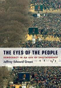The Eyes of the People: Democracy in an Age of Spectatorship - Jeffrey Edward Green - cover
