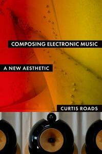 Composing Electronic Music: A New Aesthetic - Curtis Roads - cover
