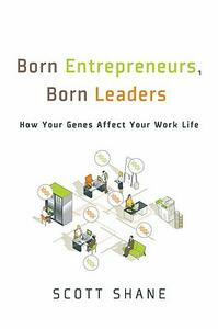Born Entrepreneurs, Born Leaders: How Your Genes Affect Your Work Life - Scott Shane - cover