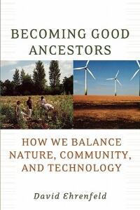 Becoming Good Ancestors: How We Balance Nature, Community, and Technology - David Ehrenfeld - cover
