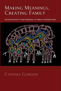 Making Meanings, Creating Family: Intertextuality and Framing in Family Interaction - Cynthia Gordon - cover