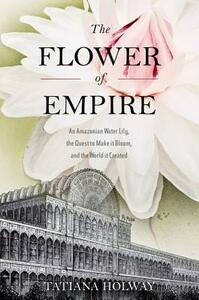 The Flower of Empire: The Amazon's Largest Water Lily, the Quest to Make it Bloom, and the World it Helped Create - Tatiana Holway - cover
