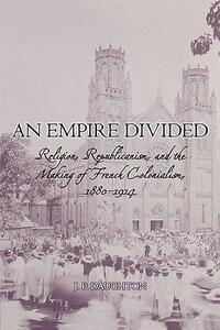 An Empire Divided: Religion, Republicanism, and the Making of French Colonialism, 1880-1914 - J. P. Daughton - cover