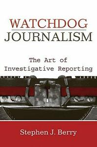 Watchdog Journalism: The Art of Investigative Reporting - Stephen J. Berry - cover