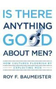 Is There Anything Good About Men?: How Cultures Flourish by Exploiting Men - Roy F. Baumeister - cover