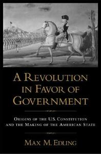 A Revolution in Favor of Government:: Origins of the U.S. Constitution and the Making of the American State - Max M. Edling - cover
