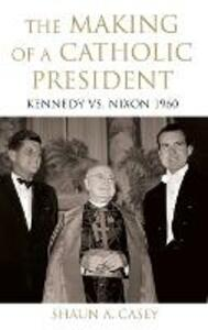 The Making of a Catholic President: Kennedy vs. Nixon 1960 - Shaun A. Casey - cover