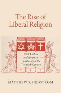 The Rise of Liberal Religion: Book Culture and American Spirituality in the Twentieth Century - Matthew S. Hedstrom - cover
