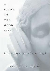 A Guide to the Good Life: The Ancient Art of Stoic Joy - William B. Irvine - cover