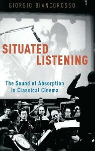 Situated Listening: The Sound of Absorption in Classical Cinema - Giorgio Biancorosso - cover