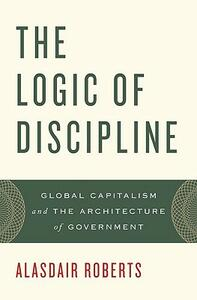 The Logic of Discipline: Global Capitalism and the Architecture of Government - Alasdair Roberts - cover