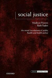 Social Justice: The Moral Foundations of Public Health and Health Policy - Madison Powers,Ruth R. Faden - cover