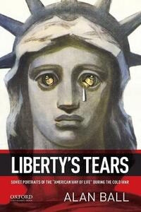 Liberty's Tears: Soviet Portraits of the 'American Way of Life' During the Cold War - Alan Ball - cover
