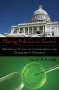 Playing Politics with Science: Balancing Scientific Independence and Government Oversight - David B. Resnik - cover