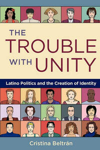 The Trouble with Unity: Latino Politics and the Creation of Identity - Cristina Beltran - cover