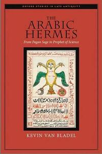 The Arabic Hermes: From Pagan Sage to Prophet of Science - Kevin van Bladel - cover