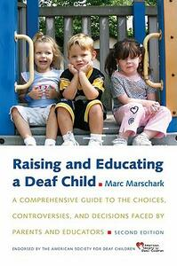 Raising and Educating a Deaf Child: A Comprehensive Guide to the Choices, Controversies, and Decisions Faced by Parents and Educators - Marc Marschark - cover