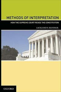 Methods of Interpretation: How the Supreme Court Reads the Constitution - Lackland H. Bloom - cover