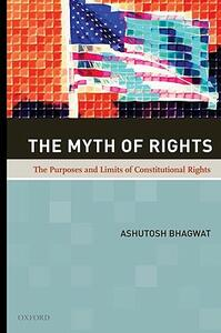 The Myth of Rights: The Purposes and Limits of Constitutional Rights - Ashutosh Bhagwat - cover