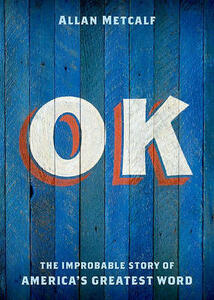 OK: The Improbable Story of America's Greatest Word - Allan Metcalf - cover