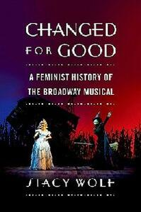 Changed for Good: A Feminist History of the Broadway Musical - Stacy Wolf - cover