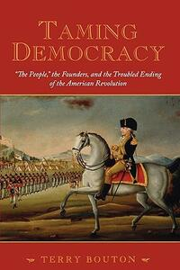 "Taming Democracy: ""The People"", The Founders, and the Troubled Ending of the American Revolution - Terry Bouton - cover"