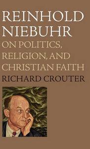 Reinhold Niebuhr: On Politics, Religion, and Christian Faith - Richard Crouter - cover