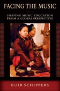 Facing the Music: Shaping Music Education from a Global Perspective - Huib Schippers - cover