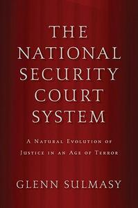 The National Security Court System: A Natural Evolution of Justice in an Age of Terror - Glenn Sulmasy - cover