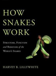 How Snakes Work: Structure, Function and Behavior of the World's Snakes - Harvey B. Lillywhite - cover