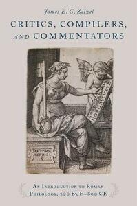 Critics, Compilers, and Commentators: An Introduction to Roman Philology, 200 BCE-800 CE - James E. G. Zetzel - cover