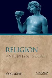 Religion: Antiquity and Its Legacy - Jorg Rupke - cover