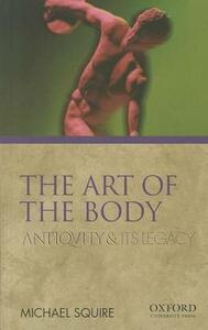 The Art of the Body: Antiquity and Its Legacy - Michael Squire - cover