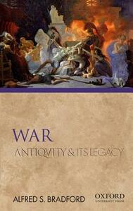 War: Antiquity and Its Legacy - Alfred S Bradford - cover