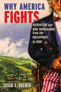 Why America Fights: Patriotism and War Propaganda from the Philippines to Iraq - Susan A. Brewer - cover