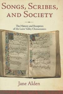 Songs, Scribes, and Society: The History and Reception of the Loire Valley Chansonniers - Jane Alden - cover