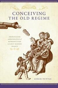 Conceiving the Old Regime: Pronatalism and the Politics of Reproduction in Early Modern France - Leslie Tuttle - cover