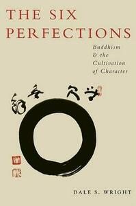 The Six Perfections: Buddhism and the Cultivation of Character - Dale Wright - cover