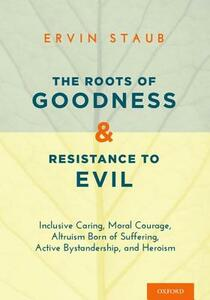 The Roots of Goodness and Resistance to Evil: Inclusive Caring, Moral Courage, Altruism Born of Suffering, Active Bystandership, and Heroism - Ervin Staub - cover