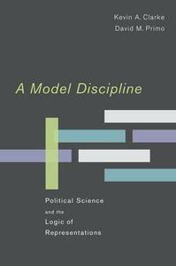 A Model Discipline: Political Science and the Logic of Representations - Kevin A. Clarke,David M. Primo - cover