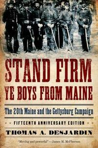 Stand Firm Ye Boys from Maine: The 20th Maine and the Gettysburg Campaign - Thomas A. Desjardin - cover