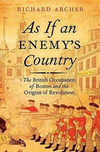 As If an Enemy's Country: The British Occupation of Boston and the Origins of Revolution - Richard Archer - cover