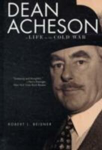 Dean Acheson: A Life in the Cold War - Robert L. Beisner - cover